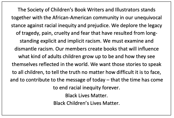 The Society of Children's Book Writers and Illustrators stands together with the African-American community in our unequivocal stance against racial inequity and prejudice. We deplore the legacy of tragedy, pain, cruelty and fear that have resulted from long-standing explicit and implicit racism. We must examine and dismantle racism. Our members create books that will influence what kind of adults children grow up to be and how they see themselves reflected in the world. We want those stories to speak to all children, to tell the truth no matter how difficult it is to face, and to contribute to the message of today – that the time has come to end racial inequity forever. Black Lives Matter. Black Children's Lives Matter.