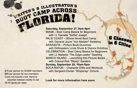 "SCBWI FLORIDA presents… 6 WRITING BOOT CAMPS ACROSS FLORIDA! Get your assetts in gear and march over to one of our intensive and extensive, but not expensive, writing and illustration honing events. Learn how to sharpen your insight, and hit your target first shot. Crawl through the publishing swamp and surprise your adversary with strong wit, accurate editing, and unique design. Then line up your arsenal for inspection by our hardened drill instructors. Come out of these camps REAL WRITERS & ILLUSTRATORS!! Now MOVE IT!!! Count off... ONE, TWO - THREE, FOUR - WIN THE PUBLISHING WAR! MARCO ISLAND (West Coast) Saturday, September 27th, 2014 - 9 AM to 4 PM Marco Island Center for the Arts 1010 Winterberry Drive Marco Island, Florida 34145 (239) 394-4221 LAUNCHING INTO PICTURE BOOKS     with Colonel Rob ""Steely"" Sanders Whether you've never written a picture book, or you have a drawer full of manuscripts, this boot camp is for you. Rob Sanders—a former editor, and now a writing teacher and picture book author, will lead the session. Since Rob began his picture book journey six years ago, he has sold four picture books to three major houses, landed an agent, and achieved great riches and fame. Okay, that last part isn't true, but you'll still enjoy this lively session with Rob. You will learn about creating a concept, picture book plot, character development, beginnings and endings, formatting, and much, much more. Come blastoff to your picture book dreams! Limit: 40 participants Required Gear: Bring your laptop or favorite supplies for writing and note-taking. Outlets are limited. Bring one (or more) of your picture book manuscripts. If you don't' have a work-in-progress, no worries! ROB SANDERS does not work as a loading dock worker, a trophy engraver, or an editor. But he used to. Rob is not a cowboy, an alien, or a ballerina. But he writes about them. He is a picture book author, a writing teacher, and a great uncle. A native of Springfield, Missouri, Rob now lives in Brandon, Florida. He is a frequent blogger, critiquer, and writing coach. Rob Sanders—an author whose books will tickle your funny bone and touch your heart.   PALM COAST (South of St. Augustine) Saturday, September 27th, 2014 - 9 AM to 4 PM Flagler County Art League 160 Cypress Point Parkway suite 207C (2nd floor) Palm Coast, FL  32164 (386) 986-4668 www.flaglercountyartleague.com WHOLE NOVEL BOOTCAMP     with General Joyce ""Iron Maiden"" Sweeney 9:00 Reveille - Fall in for inspection 9:15 Drill Call - Hardcore Pitch Practice 10:00 Assembly - Tightening minor characters, subplots and other loose ends 11:00 Charge!  Using cause and effect to propel your plot 12:00 Mess Call 1:00  To The Color - Adding layers and depth to your writing 2:00  Retreat!  Advanced Revision Techniques 3:00 Taps - Questions and closing thoughts 4:00 Dismissed! Required Gear: Laptop or notebook, WIP that needs work, either printed out or on your screen.  Yes, soldiers, the whole thing! Limit: 40 participants JOYCE SWEENEY is the author of fourteen novels for young adults and one chapbook of poetry.  Her first novel, Center Line, won the First Annual Delacorte Press Prize for an Outstanding Young Adult Novel.  Many of her books appear on the American Library Association's Best Books List and Quick Picks for Reluctant Readers. Her novel Shadow won the Nevada State Reading Award in 1997.  Her novel Players was chosen by Booklist as a Top Ten Sports Book and by Working Mother magazine as a Top Ten for Tweens. Her novel,  Headlock (Holt 2006), won a Silver Medal in the 2006 Florida Book Awards and was chosen by the American Library Association as a Quick Pick for Reluctant Readers. Her first chapbook of poems, IMPERMANENCE , was published in 2008 by Finishing Line Press.  She has had numerous poems, short stories, articles and interviews published; and her play, FIRST PAGE CRTIQUES  was produced in 2011.  Joyce is also a writing teacher and mentor to aspiring authors both locally and nationwide.  She critiques manuscripts and conducts classes and seminars throughout the state of Florida. She has recently launched a series of online courses: Sweeney Writing Coach. So far, 46 of her students and clients have gone on to secure traditional publishing contracts. In 2011, Joyce and a coalition of local playwrights, directors and actors formed The Playgroup LLC, which produces original works by local playwrights.  The Playgroup currently presents two productions a year; one program of short plays and one full length play. Joyce lives in Coral Springs with her husband, Jay and cat, Nitro.   SARASOTA (Near Tampa) Saturday, September 27th, 2014 - 9 AM to 4 PM Unitarian Universalist Church of Sarasota 3975 Fruitville Road Sarasota, FL 34232 (941) 371-4974 BOOTCAMP FOR DUMMIES (PICTURE BOOK DUMMIES)    with Drillmasters Linda Shute & Dianne Ochiltree Mission: A dummy that works! Turn out and shape up your picture book story, pictures, or concepts! Join up to make down and dirty drafts, pump up your page turns, tighten your narrative, and strengthen your story. A hands-on session for both illustrators and writers conducted by your drillmasters. Limit: 40 participants LINDA SHUTE was a latchkey bookworm growing up in West Miami when she was inspired by Kate Seredy's books to be an author/illustrator. Characters in Linda's 14 picture books range from leprechauns to Chesapeake explorers. She earned an art degree at FSU and taught Children's Book Illustration at Ringling College of Art and Design in Sarasota. Linda has enjoyed being Florida SCBWI Illustrator Coordinator for three years.   DIANNE OCHILTREE Info to come.   CELEBRATION (Orlando) Saturday, September 27th, 2014 - 9 AM to 4 PM West Osceola Branch Library 305 Campus Street Celebration, FL 34747 BOOTCAMP BASICS FOR BEGINNERS    with Lt. Marjetta ""The Edge-ucator"" Geerling  Wade through the basic DOs and DON'Ts of children's book writing with this beginner's course. Learn how to properly research the kids'/teens' book industry, write attention-getting query letters, land a literary agent, and find the right publisher for you. Gain valuable revision tips, spark new ideas, find critique groups in your area, and share the first pages of your works-in-progress in a group setting. A day of learning all about the business, this clinic is perfect for anyone who's always wondered ""how to get started."" Optional Gear: Laptop or notebook, and if you have written anything for children or teens, bring it to share. Limit: 40 participants MARJETTA GEERLING is the author of FANCY WHITE TRASH (Viking), an ALA 2009 Best Books for Young Adults and 2009 Rainbow List selection. She holds an M.F.A. in Writing from Spalding University. Marjetta lives in Miami Beach where she's Assistant Professor of English at Broward College. She also teaches private writing workshops for teens and adults.   MIAMI (Near Miami) Saturday, September 27th, 2014 - 9 AM to 4 PM Holiday Inn Express 13475 SW 131st Street Miami FL, 33186 (786) 837-2100 BOOTCAMP BASICS FOR BEGINNERS    with Lt. Danielle ""Softie"" Joseph Wade through the basic DOs and DON'Ts of children's book writing with this beginner's course. Learn how to properly research the kids'/teens' book industry, write attention-getting query letters, land a literary agent, and find the right publisher for you. Gain valuable revision tips, spark new ideas, find critique groups in your area, and share the first pages of your works-in-progress in a group setting. A day of learning all about the business, this clinic is perfect for anyone who's always wondered ""how to get started."" Optional Gear: Laptop or notebook, and if you have written anything for children or teens, bring it to share. Limit: 35 participants DANIELLE JOSEPH is the author of Simon & Schuster's SHRINKING VIOLET (Now the Disney Channel Original movie RADIO REBEL) and INDIGO BLUES and PURE RED from Flux Books. She was a college DJ for five years on the Gyroscope, a world music show. She also interned at several top Boston radio stations while earning her BFA in Creative Writing and an MA in Marketing Communications and Advertising from Emerson College. She has taught Creative Writing and English to Middle school students and adults and loves doing school author visits. Originally from Cape Town, South Africa, Danielle now lives in Miami, Florida.   BOCA RATON (North of Miami) Sunday, September 28th, 2014 - 10 AM to 5 PM The Loft at Congress 530 NW 77th Street Boca Raton, FL 33487 (561) 819-3154 CHARACTER DRILLS AND WORKOUTS: Adding Power to Your Plot and Strength to Your Story Structure    with Sergeant Dorian ""Whipsnap"" Cirrone How does your character's backstory wound and motivation affect your inciting incident? What's the relationship between your character's flaw and the climax of your story? At what point should your character have a metaphorical mirror moment that sparks his or her transformation? Whether you're in the pre-vision or re-vision stage, answering these questions and more will not only give you a solid framework for your novel, but will also deepen your characters so that readers will find them relatable and relevant. Bring a laptop or notebook and pen for notes and short writing exercises. Required Gear: Bring a laptop or notebook and pen for notes and short writing exercises. Limit: 40 participants DORIAN CIRRONE is the author of the young adult novels, Prom Kings and Drama Queens and Dancing in Red Shoes Will Kill You, which was named an ALA Popular Paperback and made the Amelia Bloomer List for Feminist Fiction as well as the New York Public Library Books for the Teen Age list. She has also written the Lindy Blues chapter books, The Missing Silver Dollar and The Big Scoop. Her poems, shorts stories, and essays for children and adults have been published in literary journals and anthologies. Dorian holds undergraduate and graduate degrees in English and has taught writing at the university level and at many workshops and conferences. She has worked as a door-to-door survey taker, a dance teacher, a choreographer, an assistant city editor for a daily newspaper, and a college English instructor. Writing for children and teens has been her best job so far. To learn more about Dorian and her work, visit www.doriancirrone.com."