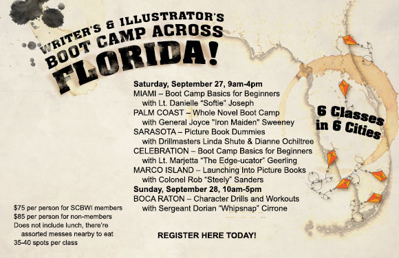 "SCBWI FLORIDA presents… 6 WRITING BOOT CAMPS ACROSS FLORIDA! Get your assets in gear and march over to one of our intensive and extensive, but not expensive, writing and illustration honing events. Learn how to sharpen your insight, and hit your target first shot. Crawl through the publishing swamp and surprise your adversary with strong wit, accurate editing, and unique design. Then line up your arsenal for inspection by our hardened drill instructors. Come out of these camps REAL WRITERS & ILLUSTRATORS!! Now MOVE IT!!! Sound off... ONE, TWO - THREE, FOUR - WE WILL WIN THE PUBLISHING WAR! REGISTER FOR THESE EVENTS HERE: #1 :: Marco Island - Launching into Picture Books * #1 REGISTER HERE* #2 :: Palm Coast - Whole Novel Boot Camp * #2 REGISTER HERE* #3 :: Sarasota - Boot Camp for Dummies (Picture Book Dummies) * #3 REGISTER HERE* #4 :: Celebration - Boot Camp Basics for Beginners * #4 REGISTER HERE* #5 :: Miami - Boot Camp Basics for Beginners * #5 REGISTER HERE* #6 :: Boca Raton - Character Drills and Workouts * #6 REGISTER HERE*   MARCO ISLAND (West Coast) Saturday, September 27th, 2014 - 9 AM to 4 PM Marco Island Center for the Arts 1010 Winterberry Drive Marco Island, Florida 34145 (239) 394-4221 LAUNCHING INTO PICTURE BOOKS     with Colonel Rob ""Steely"" Sanders *#1 REGISTER HERE* Whether you've never written a picture book, or you have a drawer full of manuscripts, this boot camp is for you. Rob Sanders—a former editor, and now a writing teacher and picture book author, will lead the session. Since Rob began his picture book journey six years ago, he has sold four picture books to three major houses, landed an agent, and achieved great riches and fame. Okay, that last part isn't true, but you'll still enjoy this lively session with Rob. You will learn about creating a concept, picture book plot, character development, beginnings and endings, formatting, and much, much more. Come blastoff to your picture book dreams! Limit: 40 participants Required Gear: Bring your laptop or favorite supplies for writing and note-taking. Outlets are limited. Bring one (or more) of your picture book manuscripts. If you don't' have a work-in-progress, no worries! ROB SANDERS does not work as a loading dock worker, a trophy engraver, or an editor. But he used to. Rob is not a cowboy, an alien, or a ballerina. But he writes about them. He is a picture book author, a writing teacher, and a great uncle. A native of Springfield, Missouri, Rob now lives in Brandon, Florida. He is a frequent blogger, critiquer, and writing coach. Rob Sanders—an author whose books will tickle your funny bone and touch your heart.   PALM COAST (South of St. Augustine) Saturday, September 27th, 2014 - 9 AM to 4 PM Flagler County Art League 160 Cypress Point Parkway, Suite 207C (2nd floor) Palm Coast, FL  32164 (386) 986-4668 www.flaglercountyartleague.com WHOLE NOVEL BOOT CAMP     with General Joyce ""Iron Maiden"" Sweeney *#2 REGISTER HERE* 9:00 AM - Reveille - Fall in for inspection 9:15 AM - Drill Call - Hardcore Pitch Practice 10:00 AM - Assembly - Tightening minor characters, subplots and other loose ends 11:00 AM - Charge!  Using cause and effect to propel your plot 12:00 Mess Call 1:00  PM - To The Color - Adding layers and depth to your writing 2:00  PM - Retreat!  Advanced Revision Techniques 3:00 PM - Taps - Questions and closing thoughts 4:00 PM - Dismissed! Required Gear: Laptop or notebook, WIP that needs work, either printed out or on your screen.  Yes, soldiers, the whole thing! Limit: 40 participants JOYCE SWEENEY is the author of fourteen novels for young adults and one chapbook of poetry.  Her first novel, Center Line, won the First Annual Delacorte Press Prize for an Outstanding Young Adult Novel.  Many of her books appear on the American Library Association's Best Books List and Quick Picks for Reluctant Readers. Her novel Shadow won the Nevada State Reading Award in 1997.  Her novel Players was chosen by Booklist as a Top Ten Sports Book and by Working Mother magazine as a Top Ten for Tweens. Her novel, Headlock (Holt 2006), won a Silver Medal in the 2006 Florida Book Awards and was chosen by the American Library Association as a Quick Pick for Reluctant Readers. Her first chapbook of poems, IMPERMANENCE, was published in 2008 by Finishing Line Press. She has had numerous poems, short stories, articles and interviews published; and her play, FIRST PAGE CRTIQUES  was produced in 2011.  Joyce is also a writing teacher and mentor to aspiring authors both locally and nationwide.  She critiques manuscripts and conducts classes and seminars throughout the state of Florida. She has recently launched a series of online courses: Sweeney Writing Coach. So far, 46 of her students and clients have gone on to secure traditional publishing contracts. In 2011, Joyce and a coalition of local playwrights, directors and actors formed The Playgroup LLC, which produces original works by local playwrights.  The Playgroup currently presents two productions a year; one program of short plays and one full length play. Joyce lives in Coral Springs with her husband, Jay and cat, Nitro.   SARASOTA (Near Tampa) Saturday, September 27th, 2014 - 9 AM to 4 PM Unitarian Universalist Church of Sarasota 3975 Fruitville Road Sarasota, FL 34232 (941) 371-4974 BOOT CAMP FOR DUMMIES (PICTURE BOOK DUMMIES)    with Drillmasters Linda Shute & Dianne Ochiltree *#3 REGISTER HERE* Mission: A dummy that works! A picture book is more than just words, more than just pictures. It is a physical object that melds the two. Bring your manuscript or your sketches or your concept outline. Join us for a day of information, imagination, evaluation, and inspiration. Reconnect with your inner child. Find your book's heart.  Shape and pace its content. Build its suspense. Discover the dynamics that can drive it.    Both writers and illustrators will focus on the picture book form using a dummy as the foundation for the creation process. This will be a day of learning, bursts of targeted work, and periods of guided meditation with Linda Shute, author/illustrator www.lindashute.com and Dianne Ochiltree, author and a 200 hour RYT with the yoga alliance www.ochiltreebooks.com. Optional Gear: 3 copies of your manuscript, tape, a pad of Post-its, sketchbook and or notepad. We will go to a nearby place for lunch - order or bring your own.  Limit: 40 participants LINDA SHUTE was a latchkey bookworm growing up in West Miami when she was inspired by Kate Seredy's books to be an author/illustrator. Characters in Linda's 14 picture books range from leprechauns to Chesapeake explorers. She earned an art degree at FSU and taught Children's Book Illustration at Ringling College of Art and Design in Sarasota. Linda has enjoyed being Florida SCBWI Illustrator Coordinator for three years. DIANNE OCHILTREE is a veteran children's writer.  Her work in the trenches has resulted in a bronze medal and silver medal in the children's literature division of the Florida Book Awards.  She looks forward to sharing tactical strategies for weaving through the creative obstacle course with fellow word warriors.   CELEBRATION (Orlando) Saturday, September 27th, 2014 - 9 AM to 4 PM West Osceola Branch Library 305 Campus Street Celebration, FL 34747 BOOT CAMP BASICS FOR BEGINNERS    with Lt. Marjetta ""The Edge-ucator"" Geerling  *#4 REGISTER HERE* Editors, Agents, and Query Letters, oh my! Picture books, middle grade novels, young adult novels, graphic novels, chapter books--which one do you want to write most? How do you break into the diverse field of children's literature? How do you reach your audience? Improve your writing? Make the connections needed to get it published? Boot Camp Basics is a day-long overview of the ABCs of children's literature. Learn how to get your project written then published! Whether you're still in the planning stages or have a manuscript ready to send to editors, this workshop will provide valuable tips on how to get from where you are to where you want to be. Optional Gear: Laptop or notebook, and if you have written anything for children or teens, bring it to share. Limit: 40 participants MARJETTA GEERLING is the author of FANCY WHITE TRASH (Viking), an ALA 2009 Best Books for Young Adults and 2009 Rainbow List selection. She holds an M.F.A. in Writing from Spalding University. Marjetta lives in Miami Beach where she's Assistant Professor of English at Broward College. She also teaches private writing workshops for teens and adults.   MIAMI (Near Miami) Saturday, September 27th, 2014 - 9 AM to 4 PM Holiday Inn Express 13475 SW 131st Street Miami FL, 33186 (786) 837-2100 BOOTCAMP BASICS FOR BEGINNERS    with Lt. Danielle ""Softie"" Joseph *#5 REGISTER HERE* Wade through the basic DOs and DON'Ts of children's book writing with this beginner's course. Learn how to properly research the kids'/teens' book industry, write attention-getting query letters, land a literary agent, and find the right publisher for you. Gain valuable revision tips, spark new ideas, find critique groups in your area, and share the first pages of your works-in-progress in a group setting. A day of learning all about the business, this clinic is perfect for anyone who's always wondered ""how to get started."" Optional Gear: Laptop or notebook, and if you have written anything for children or teens, bring it to share. Limit: 35 participants DANIELLE JOSEPH is the author of Simon & Schuster's SHRINKING VIOLET (Now the Disney Channel Original movie RADIO REBEL) and INDIGO BLUES and PURE RED from Flux Books. She was a college DJ for five years on the Gyroscope, a world music show. She also interned at several top Boston radio stations while earning her BFA in Creative Writing and an MA in Marketing Communications and Advertising from Emerson College. She has taught Creative Writing and English to Middle school students and adults and loves doing school author visits. Originally from Cape Town, South Africa, Danielle now lives in Miami, Florida.   BOCA RATON (North of Miami) Sunday, September 28th, 2014 - 10 AM to 5 PM The Loft at Congress 530 NW 77th Street Boca Raton, FL 33487 (561) 819-3154 CHARACTER DRILLS AND WORKOUTS: Adding Power to Your Plot and Strength to Your Story Structure    with Sergeant Dorian ""Whipsnap"" Cirrone *#6 REGISTER HERE* How does your character's backstory wound and motivation affect your inciting incident? What's the relationship between your character's flaw and the climax of your story? At what point should your character have a metaphorical mirror moment that sparks his or her transformation? Whether you're in the pre-vision or re-vision stage, answering these questions and more will not only give you a solid framework for your novel, but will also deepen your characters so that readers will find them relatable and relevant. Bring a laptop or notebook and pen for notes and short writing exercises. Required Gear: Bring a laptop or notebook and pen for notes and short writing exercises. Limit: 40 participants DORIAN CIRRONE is the author of the young adult novels, Prom Kings and Drama Queens and Dancing in Red Shoes Will Kill You, which was named an ALA Popular Paperback and made the Amelia Bloomer List for Feminist Fiction as well as the New York Public Library Books for the Teen Age list. She has also written the Lindy Blues chapter books, The Missing Silver Dollar and The Big Scoop. Her poems, shorts stories, and essays for children and adults have been published in literary journals and anthologies. Dorian holds undergraduate and graduate degrees in English and has taught writing at the university level and at many workshops and conferences. She has worked as a door-to-door survey taker, a dance teacher, a choreographer, an assistant city editor for a daily newspaper, and a college English instructor. Writing for children and teens has been her best job so far. To learn more about Dorian and her work, visit www.doriancirrone.com."