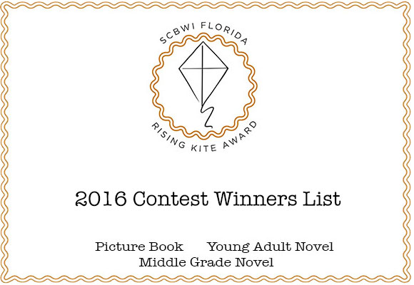 SCBWI Florida Rising Kite Writing Contest, 2016 AND THE WINNERS ARE . . . PICTURE BOOK CATEGORY Honorable Mention/6th Place—Picture Books GAA-ZANGA! CHARLIE'S CRAZY HAIR DAY by Lorelei J. Polden Honorable Mention/5th Place—Picture Books HENRY WINGS IT by Norma Davids Honorable Mention/4th Place—Picture Books FRIGGARD GETS RE-FROGGED by Stephanie Salkin 3rd Place—Picture Books CORBETT GETS LEFT ALONE, TOGETHER by Thomas Johnson 2nd Place—Picture Books FINLEY'S MAGICAL BLINKING ADVENTURE by B.J. Lee (Beverly J. Sweetman) 1st Place—Picture Books CINDERGORILLA by Jude Mandell MIDDLE GRADE CATEGORY Honorable Mention/6th Place GABRIEL TOWERS AND THE OBSIDIAN DOOR by Matthew G. Tinley Honorable Mention/5th Place DIFFERENT by Janet McLaughlin Honorable Mention/4th Place BUDDY AND THE BIG BAD WOLF by Ann Meier  3rd Place—Middle Grade THE DOLPHIN NEXUS by Jennye Kamin 2nd Place—Middle Grade THE MIGRATIONS OF PATTYCAKE MCGHEE by Ann Morrow 1st Place—Middle Grade ITCH by Lorin Oberweger YOUNG ADULT CATEGORY Honorable Mention/5th Place—Young Adult SOLD MY SOUL TO ROCK AND ROLL by Jodi Lyn Turchin  Honorable Mention/4th Place—Young Adult FOUL PLAY by Faran Fagen  3rd Place—Young Adult TRAPPED ON OCKOR by Jane Ellen Freeman 2nd Place—Young Adult HEADBANGER by Tori Kelley 1st Place—Young Adult  COLLIDING SKIES by Debbie Koristz Congratulations all winners and thank you all participants.